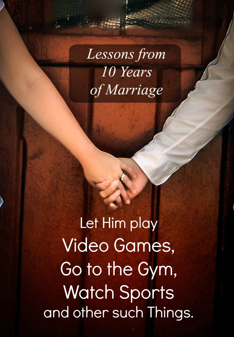 Encourage Him to Play Video Games, Go to the Gym, Watch Sports, and other such Things {Lessons from 10 Years of Marriage}