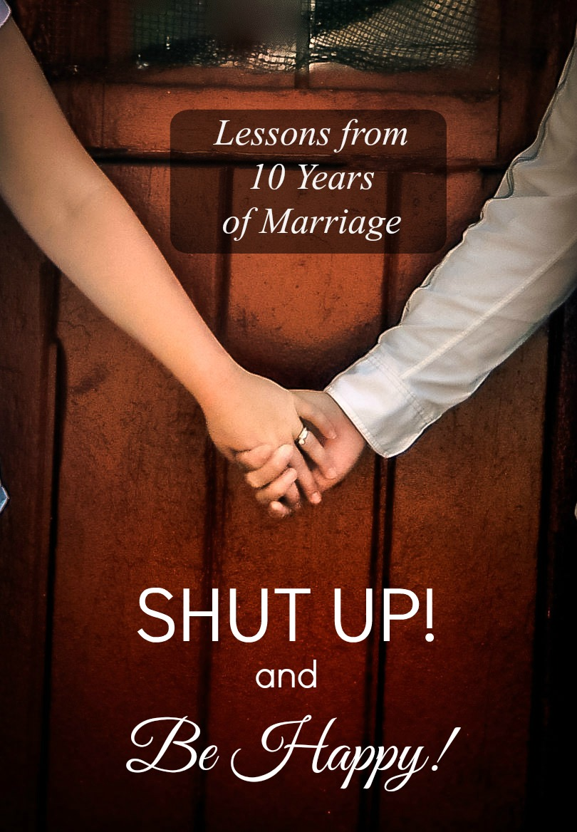 SHUT UP!!! and Be Happy!!! {Lessons from 10 years of Marriage}