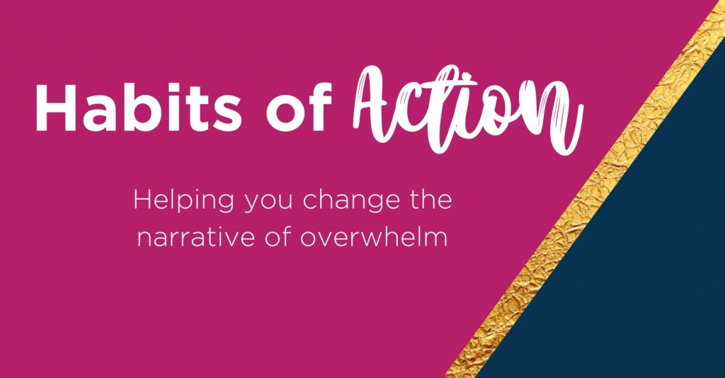 Habits of Action is a new way of thinking when it comes to any area of overwhelm in your life.
